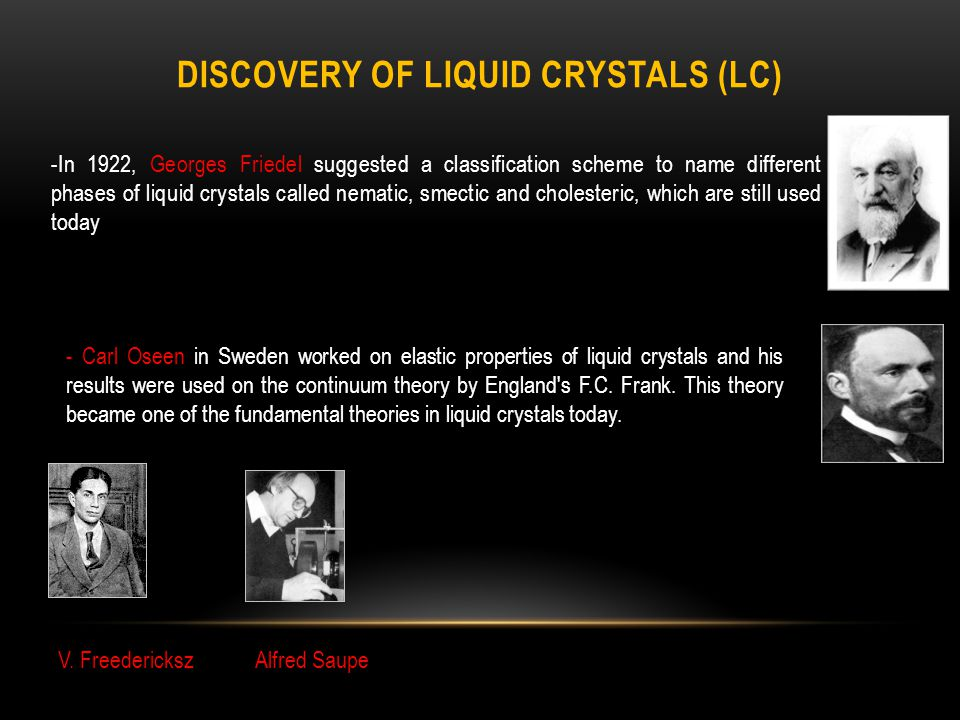 DISCOVERY OF LIQUID CRYSTALS (LC) -In 1922, Georges Friedel suggested a classification scheme to name different phases of liquid crystals called nematic, smectic and cholesteric, which are still used today - Carl Oseen in Sweden worked on elastic properties of liquid crystals and his results were used on the continuum theory by England s F.C.