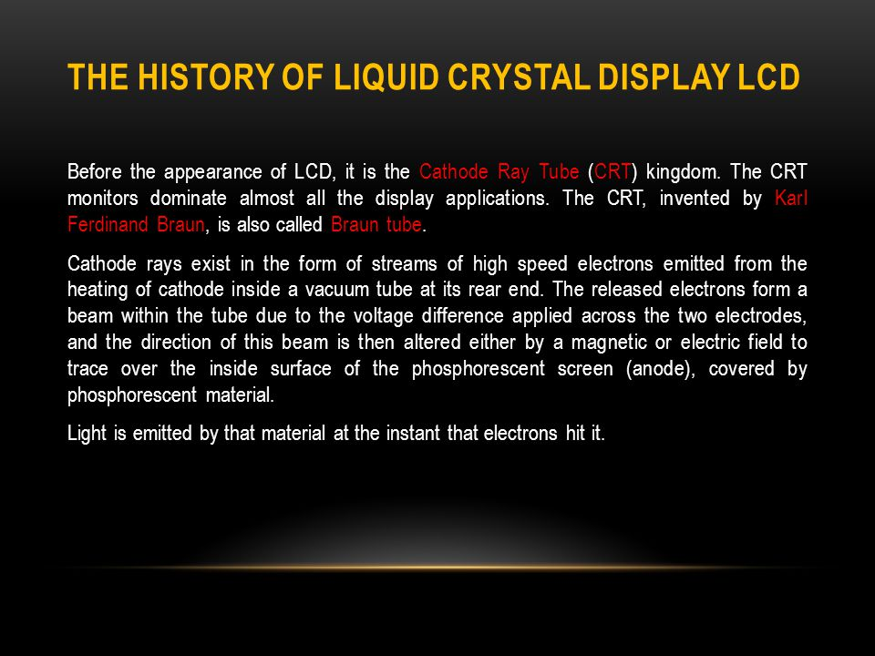 THE HISTORY OF LIQUID CRYSTAL DISPLAY LCD Before the appearance of LCD, it is the Cathode Ray Tube (CRT) kingdom.