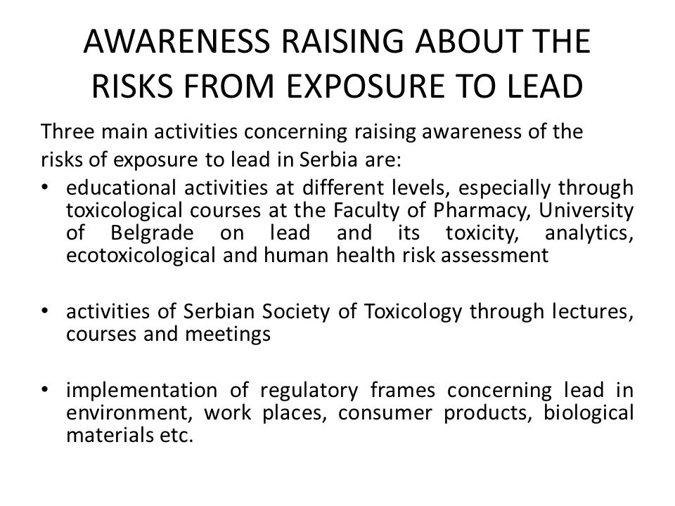AWARENESS RAISING ABOUT THE RISKS FROM EXPOSURE TO LEAD Three main activities concerning raising awareness of the risks of exposure to lead in Serbia are: educational activities at different levels, especially through toxicological courses at the Faculty of Pharmacy, University of Belgrade on lead and its toxicity, analytics, ecotoxicological and human health risk assessment activities of Serbian Society of Toxicology through lectures, courses and meetings implementation of regulatory frames concerning lead in environment, work places, consumer products, biological materials etc.