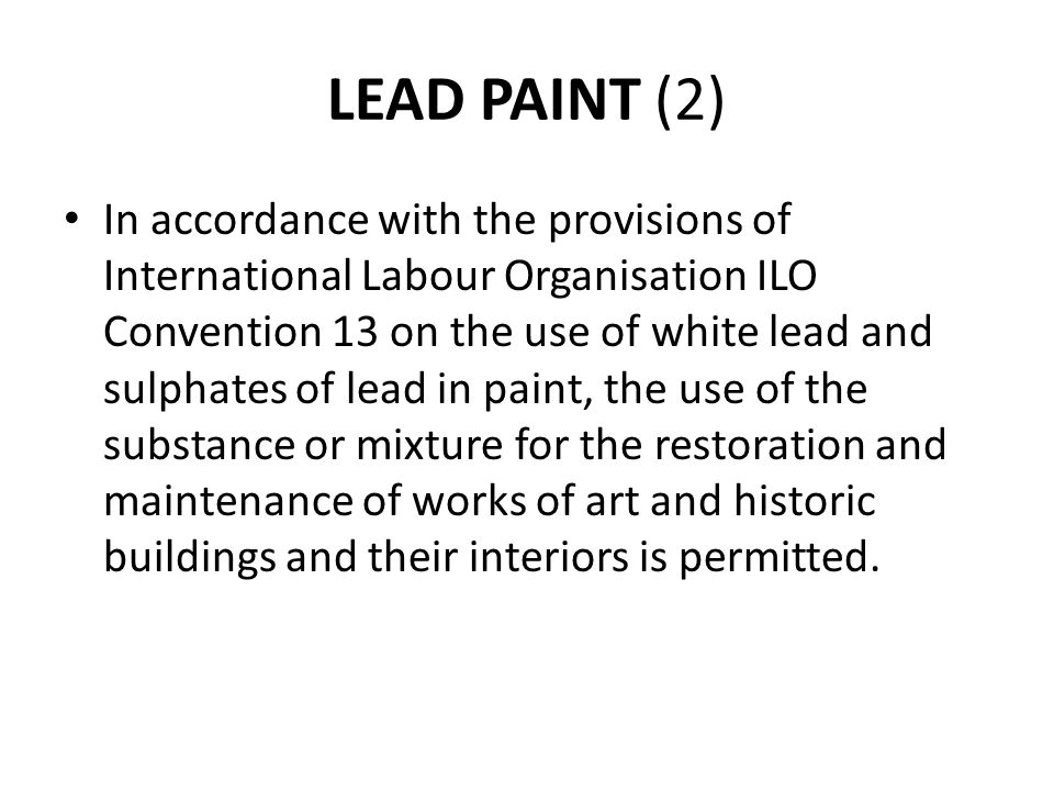 LEAD PAINT (2) In accordance with the provisions of International Labour Organisation ILO Convention 13 on the use of white lead and sulphates of lead in paint, the use of the substance or mixture for the restoration and maintenance of works of art and historic buildings and their interiors is permitted.