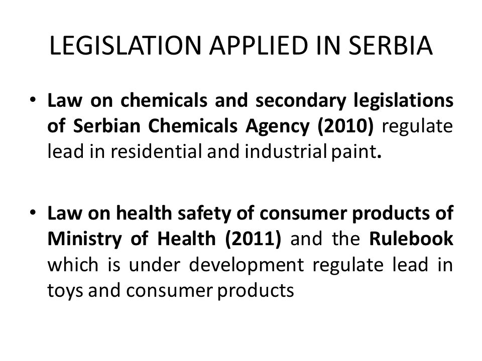 LEGISLATION APPLIED IN SERBIA Law on chemicals and secondary legislations of Serbian Chemicals Agency (2010) regulate lead in residential and industrial paint.