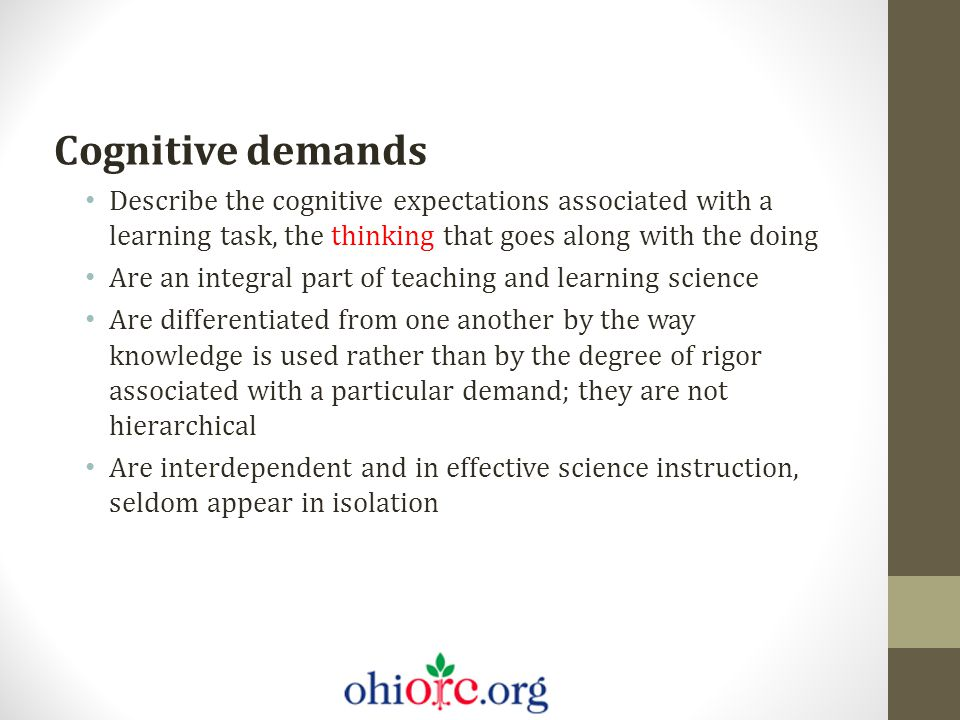 Cognitive demands Describe the cognitive expectations associated with a learning task, the thinking that goes along with the doing Are an integral par