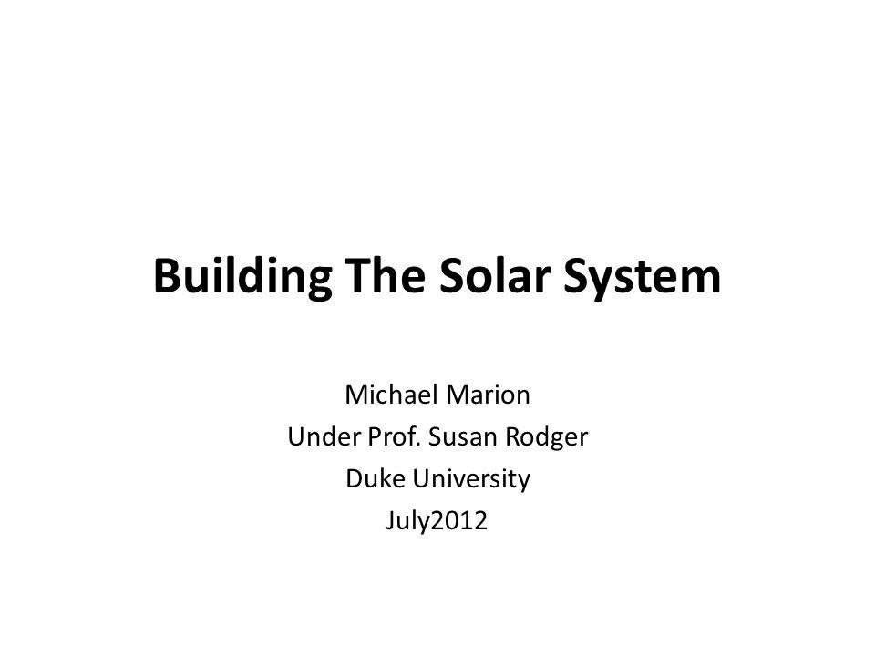 Building The Solar System Michael Marion Under Prof. Susan Rodger Duke University July2012