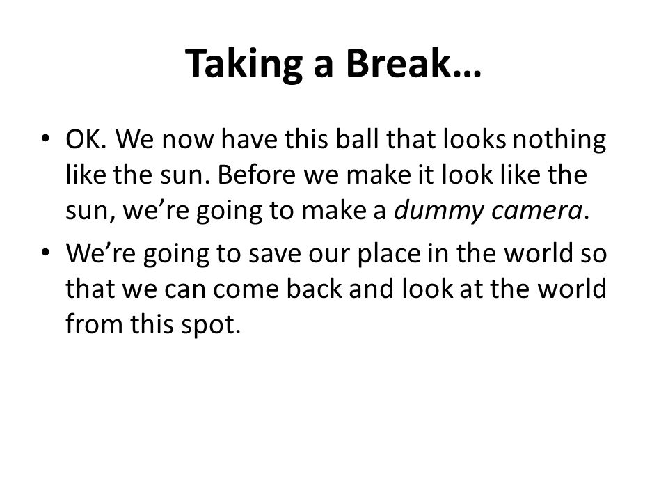 Taking a Break… OK. We now have this ball that looks nothing like the sun. Before we make it look like the sun, we're going to make a dummy camera. We