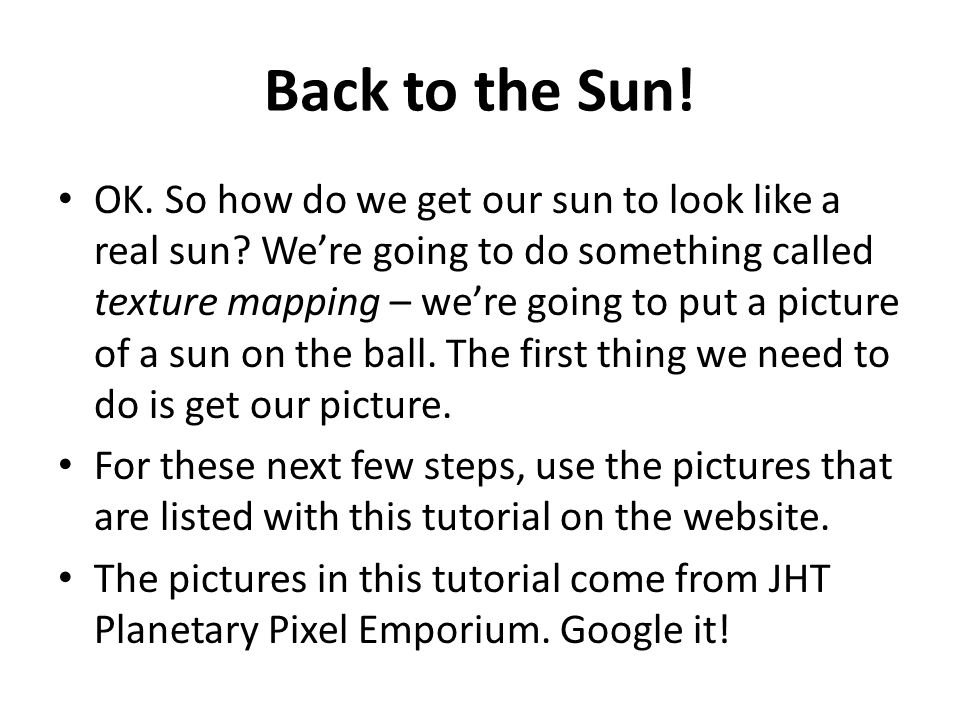 Back to the Sun! OK. So how do we get our sun to look like a real sun? We're going to do something called texture mapping – we're going to put a pictu