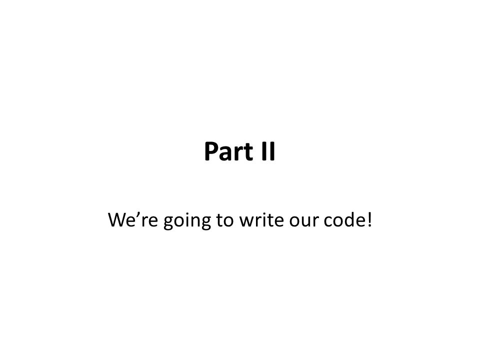 Part II We're going to write our code!