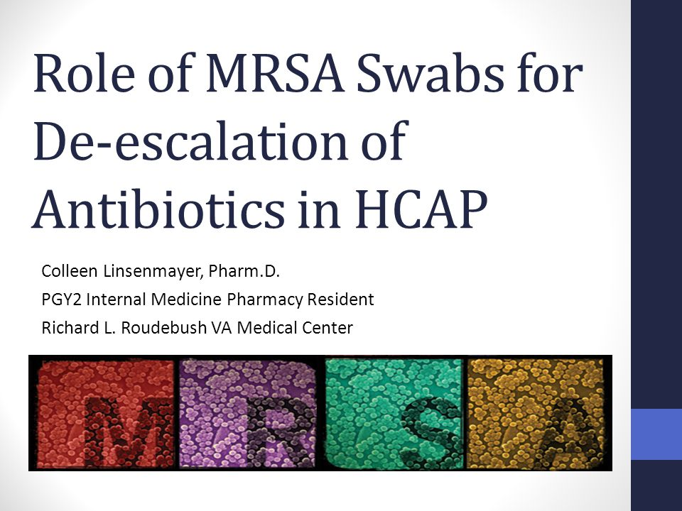 Role of MRSA Swabs for De-escalation of Antibiotics in HCAP Colleen Linsenmayer, Pharm.D. PGY2 Internal Medicine Pharmacy Resident Richard L. Roudebus