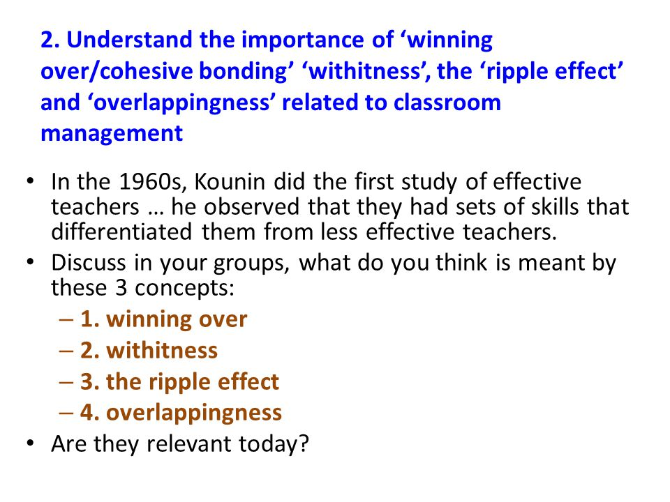 2. Understand the importance of 'winning over/cohesive bonding' 'withitness', the 'ripple effect' and 'overlappingness' related to classroom managemen