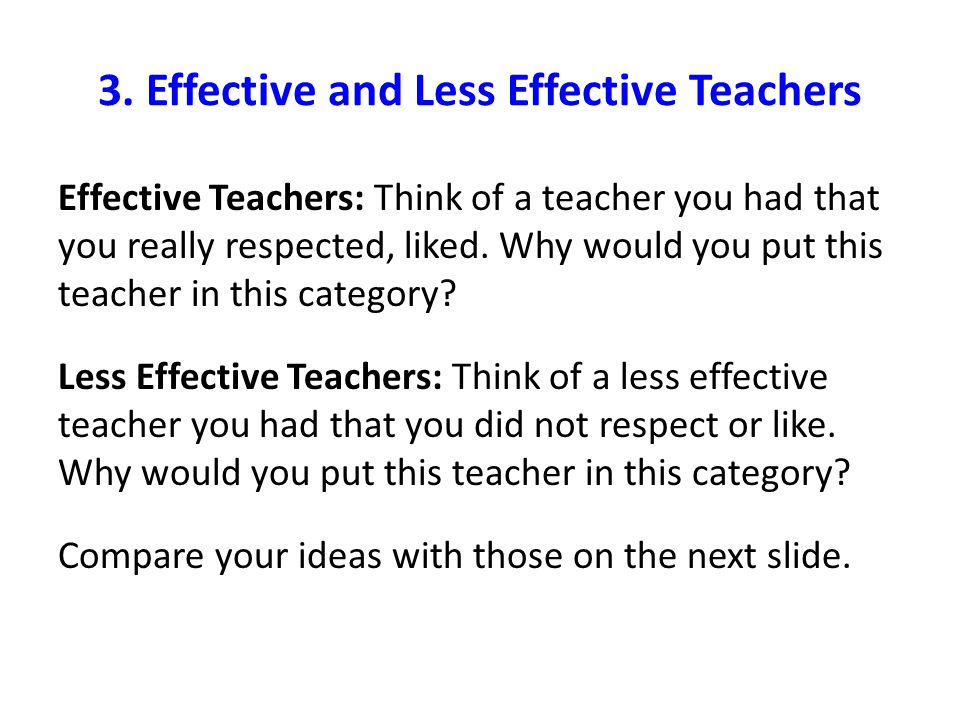 3. Effective and Less Effective Teachers Effective Teachers: Think of a teacher you had that you really respected, liked. Why would you put this teach