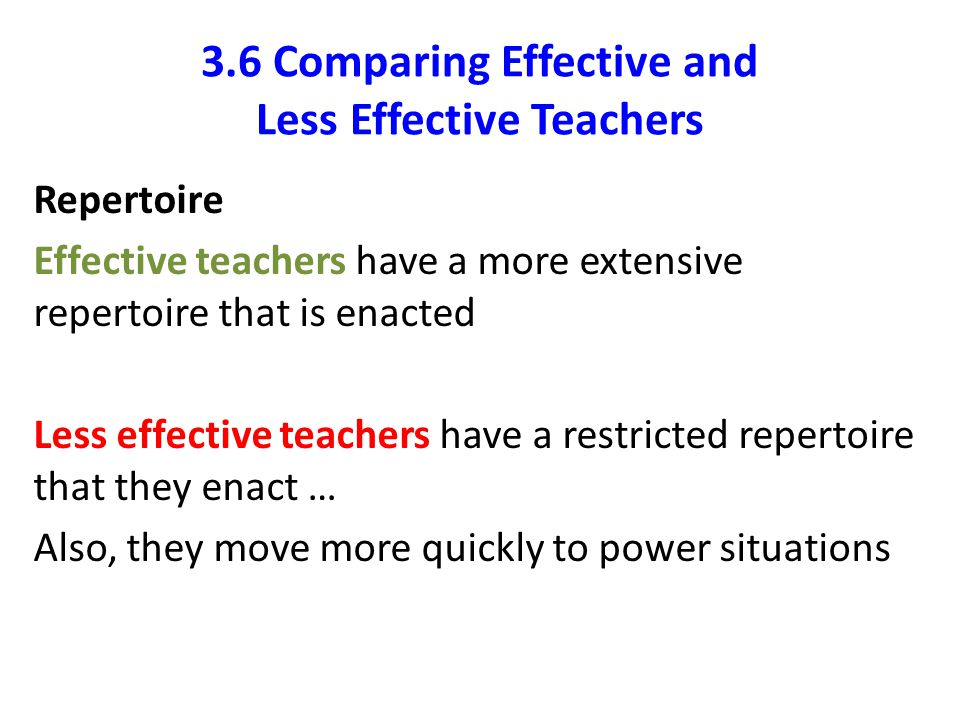 3.6 Comparing Effective and Less Effective Teachers Repertoire Effective teachers have a more extensive repertoire that is enacted Less effective teac
