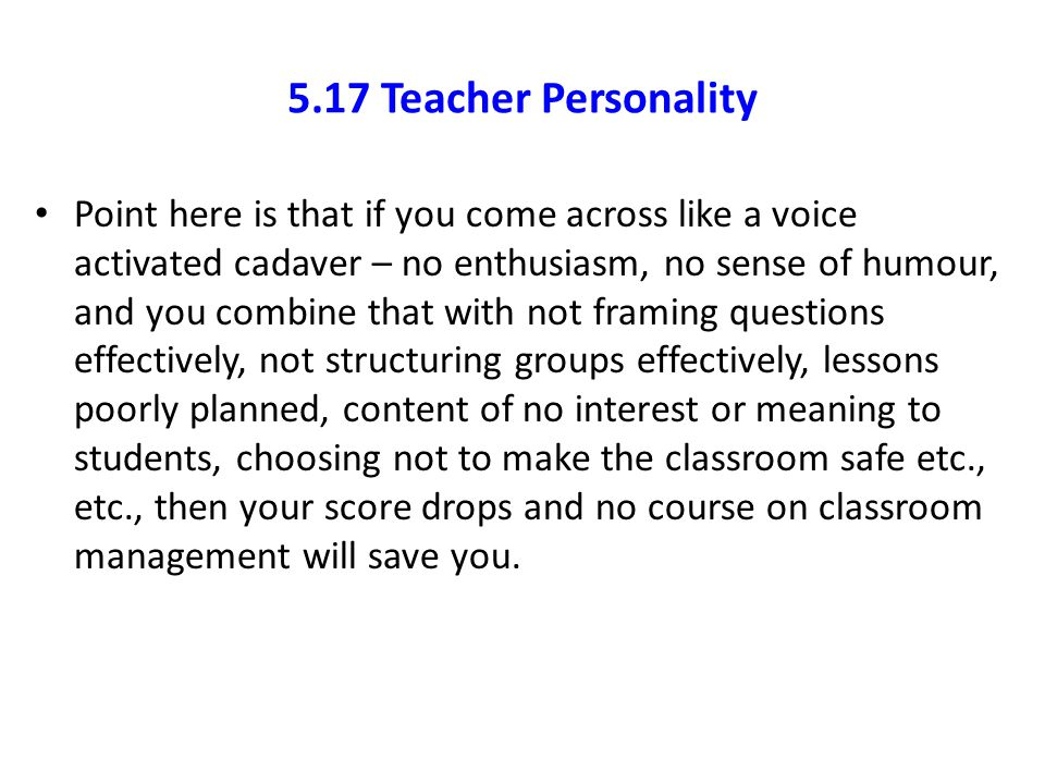 5.17 Teacher Personality Point here is that if you come across like a voice activated cadaver – no enthusiasm, no sense of humour, and you combine tha