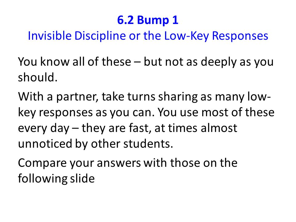 6.2 Bump 1 Invisible Discipline or the Low-Key Responses You know all of these – but not as deeply as you should. With a partner, take turns sharing a
