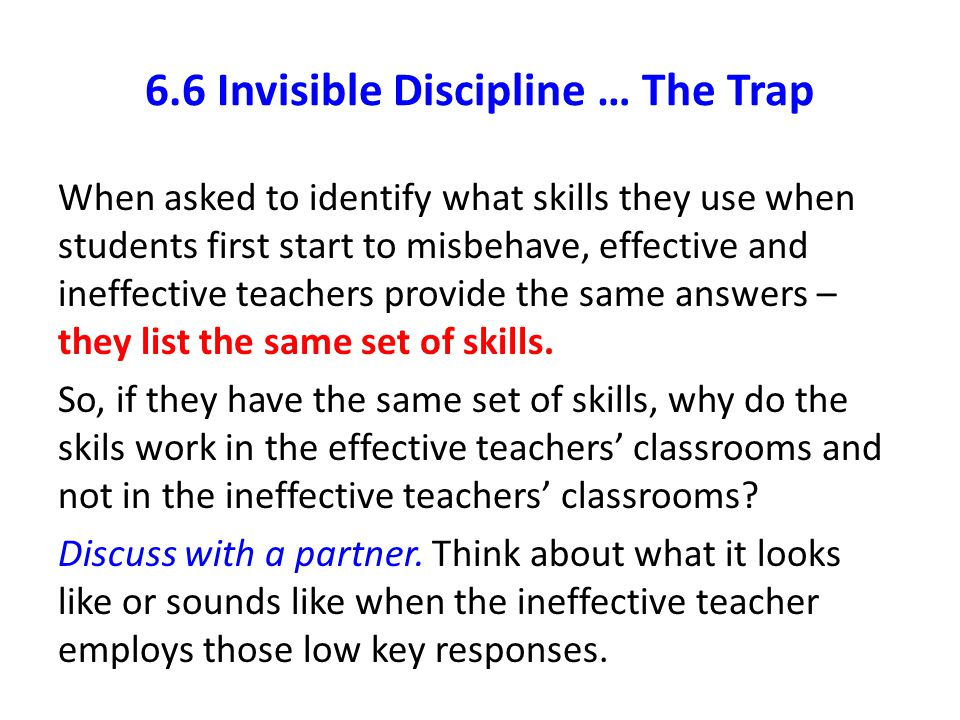 6.6 Invisible Discipline … The Trap When asked to identify what skills they use when students first start to misbehave, effective and ineffective teac