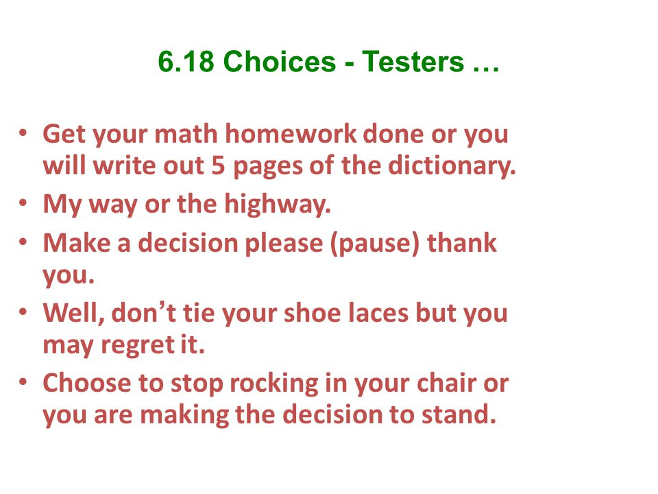 6.18 Choices - Testers … Get your math homework done or you will write out 5 pages of the dictionary. My way or the highway. Make a decision please (p
