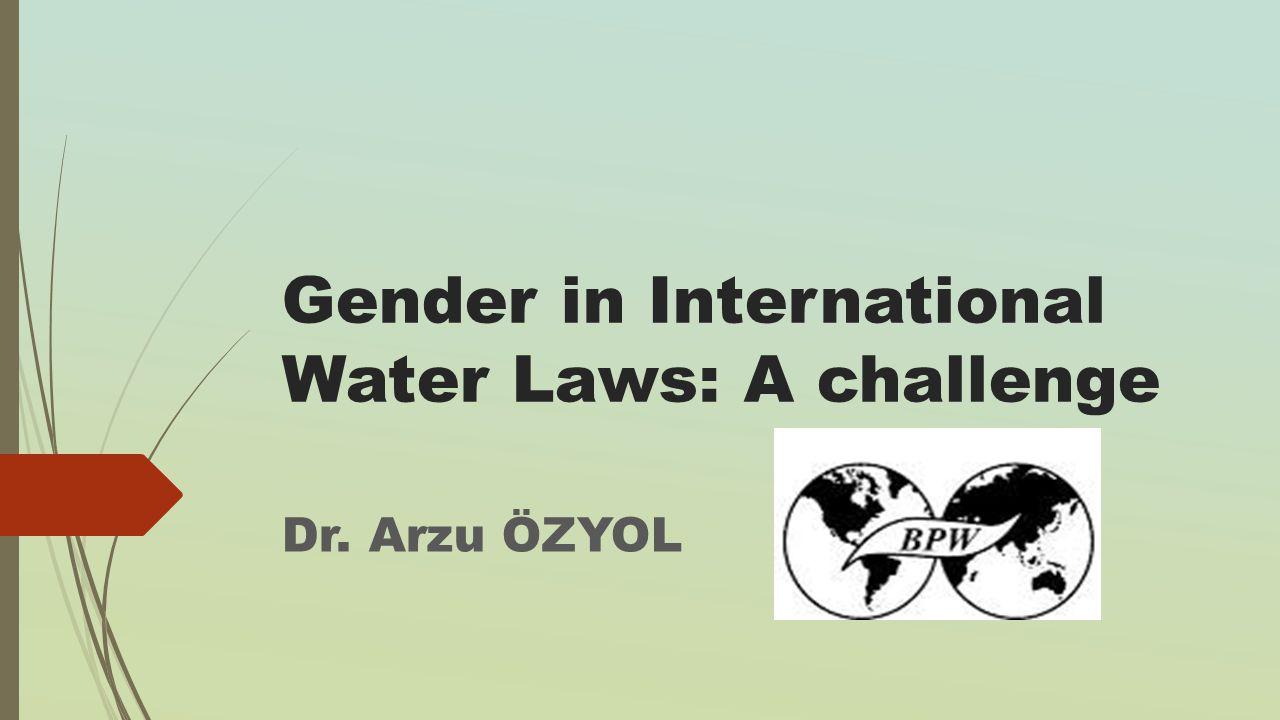 Gender in International Water Laws: A challenge Dr. Arzu ÖZYOL