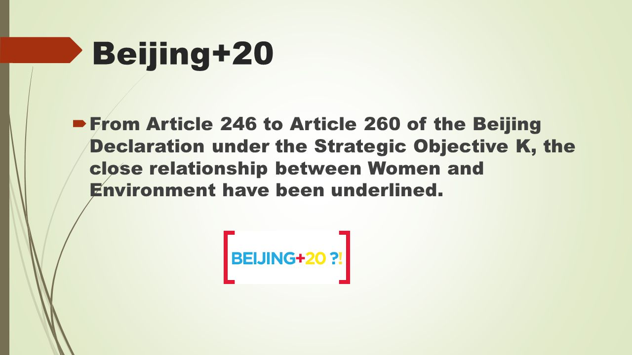 Beijing+20  From Article 246 to Article 260 of the Beijing Declaration under the Strategic Objective K, the close relationship between Women and Environment have been underlined.