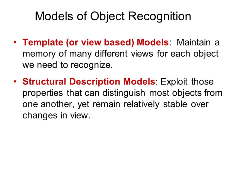 Template (or view based) Models: Maintain a memory of many different views for each object we need to recognize.