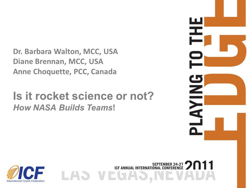 Dr. Barbara Walton, MCC, USA Diane Brennan, MCC, USA Anne Choquette, PCC, Canada Is it rocket science or not? How NASA Builds Teams!