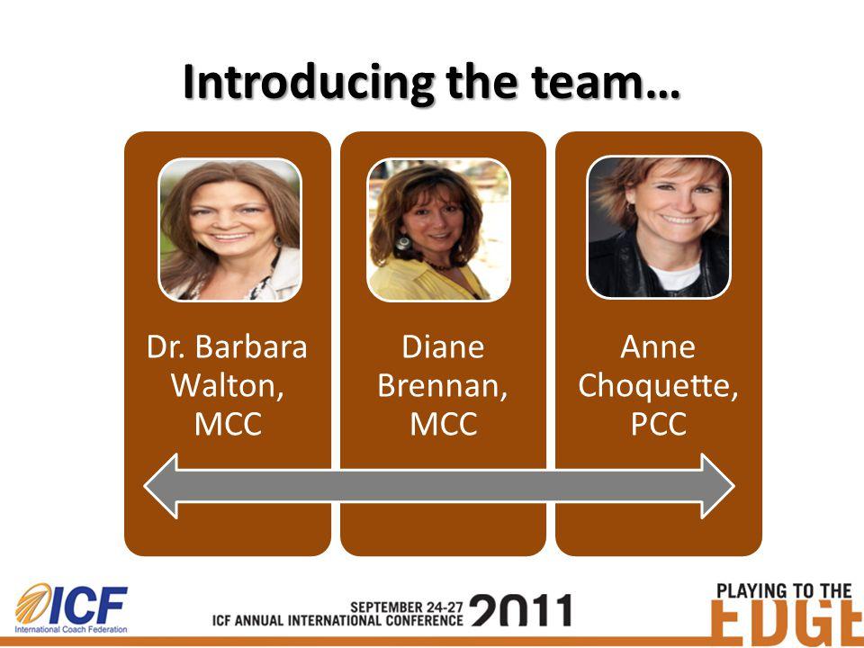 Introducing the team… Dr. Barbara Walton, MCC Diane Brennan, MCC Anne Choquette, PCC