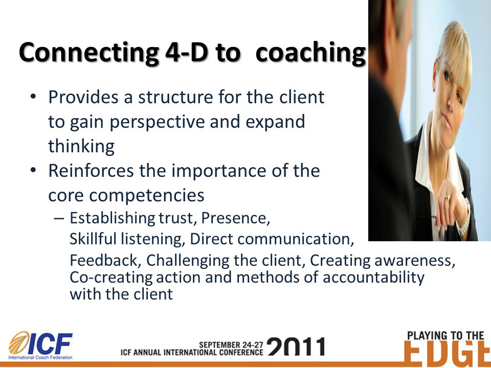 Connecting 4-D to coaching Provides a structure for the client to gain perspective and expand thinking Reinforces the importance of the core competencies – Establishing trust, Presence, Skillful listening, Direct communication, Feedback, Challenging the client, Creating awareness, Co-creating action and methods of accountability with the client