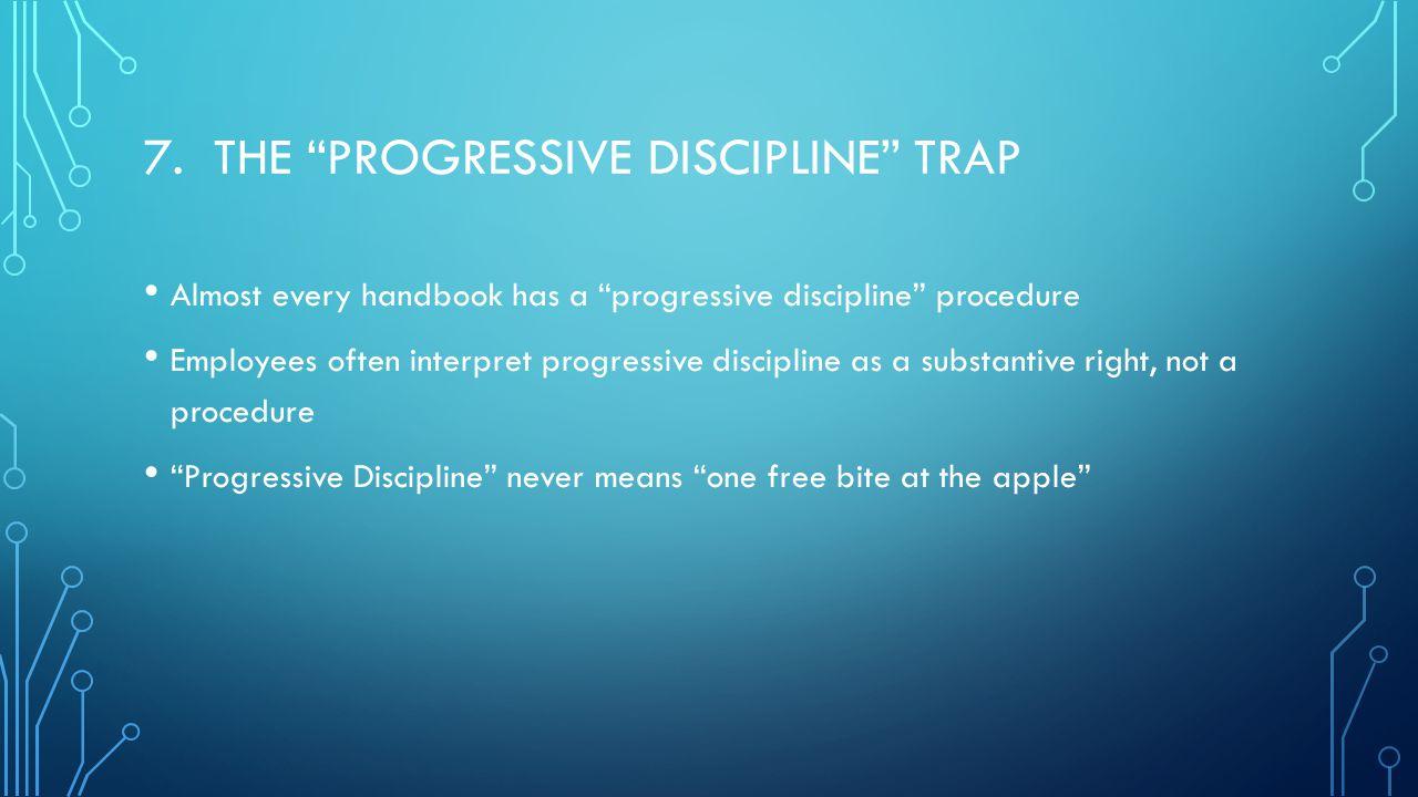 """7. THE """"PROGRESSIVE DISCIPLINE"""" TRAP Almost every handbook has a """"progressive discipline"""" procedure Employees often interpret progressive discipline a"""