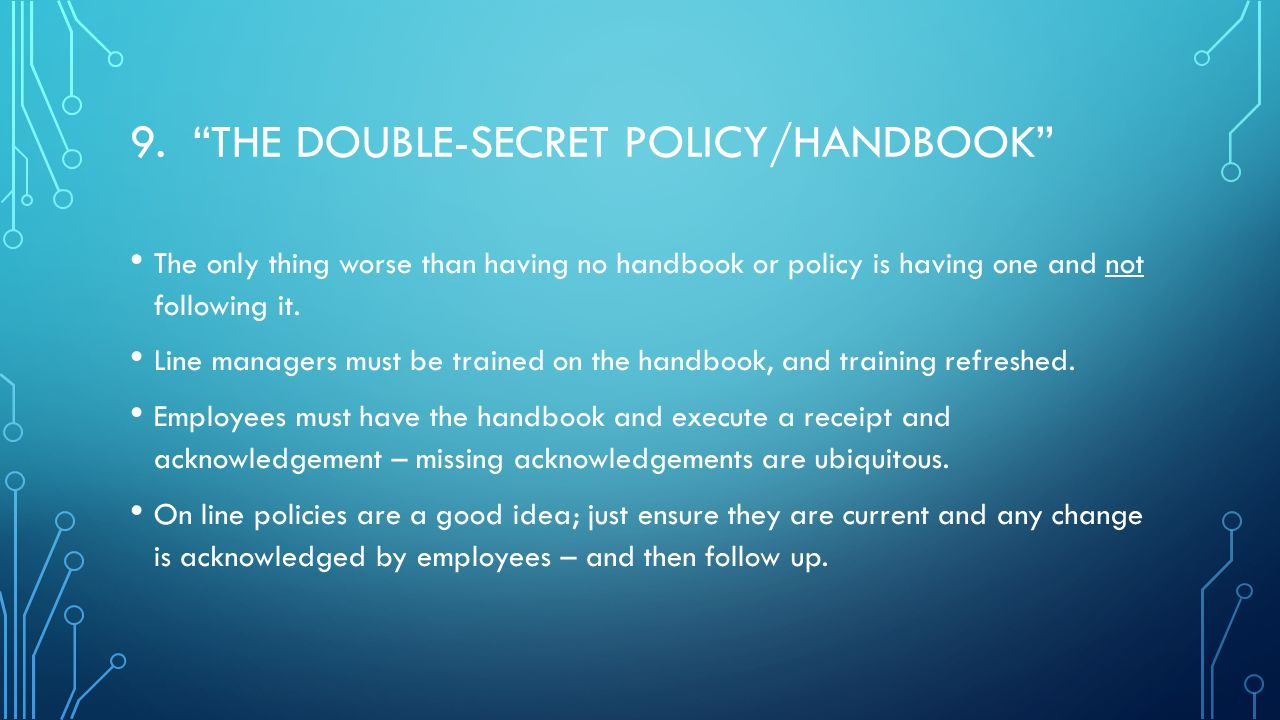 """9. """"THE DOUBLE-SECRET POLICY/HANDBOOK"""" The only thing worse than having no handbook or policy is having one and not following it. Line managers must b"""