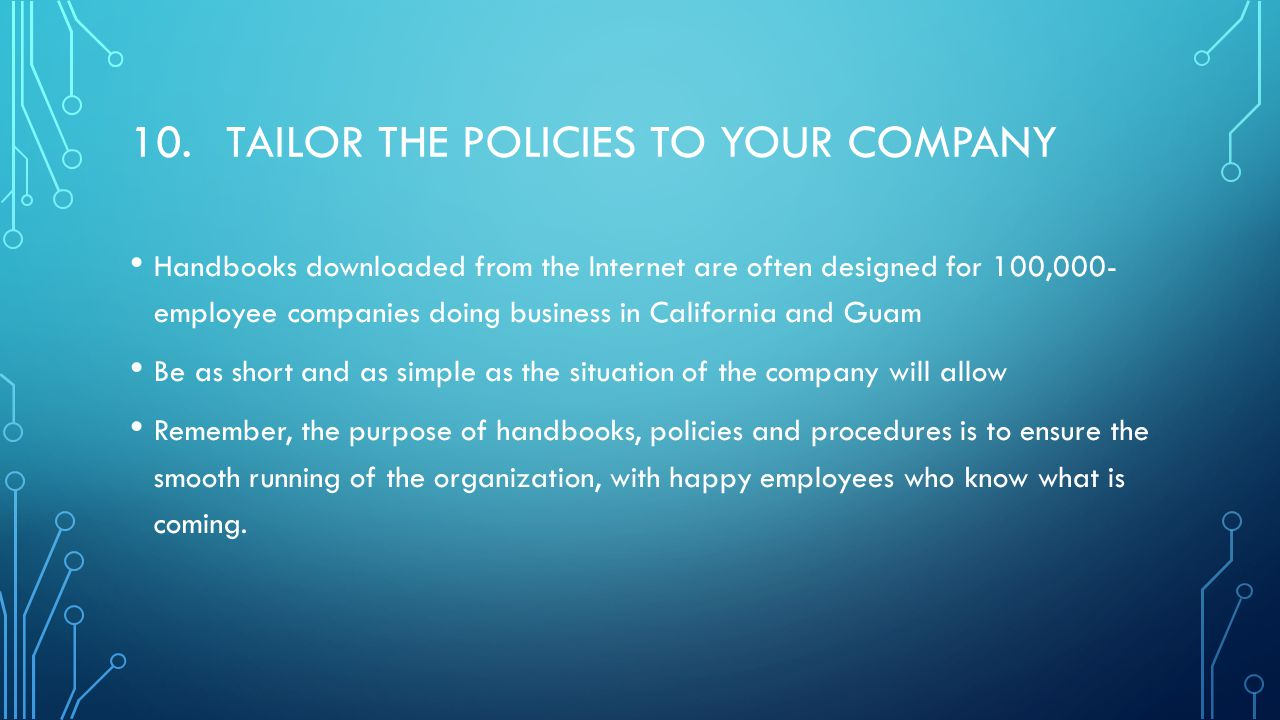 10.TAILOR THE POLICIES TO YOUR COMPANY Handbooks downloaded from the Internet are often designed for 100,000- employee companies doing business in California and Guam Be as short and as simple as the situation of the company will allow Remember, the purpose of handbooks, policies and procedures is to ensure the smooth running of the organization, with happy employees who know what is coming.