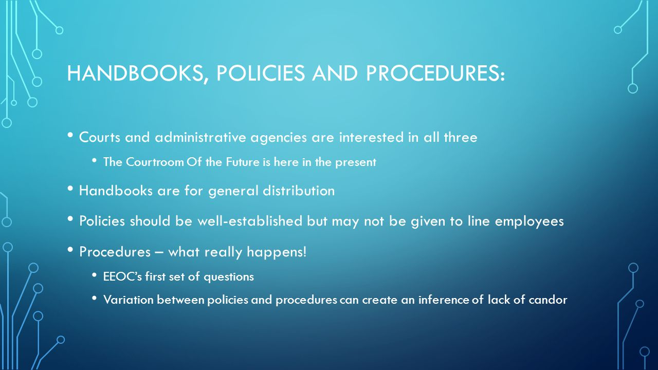 HANDBOOKS, POLICIES AND PROCEDURES: Courts and administrative agencies are interested in all three The Courtroom Of the Future is here in the present Handbooks are for general distribution Policies should be well-established but may not be given to line employees Procedures – what really happens.