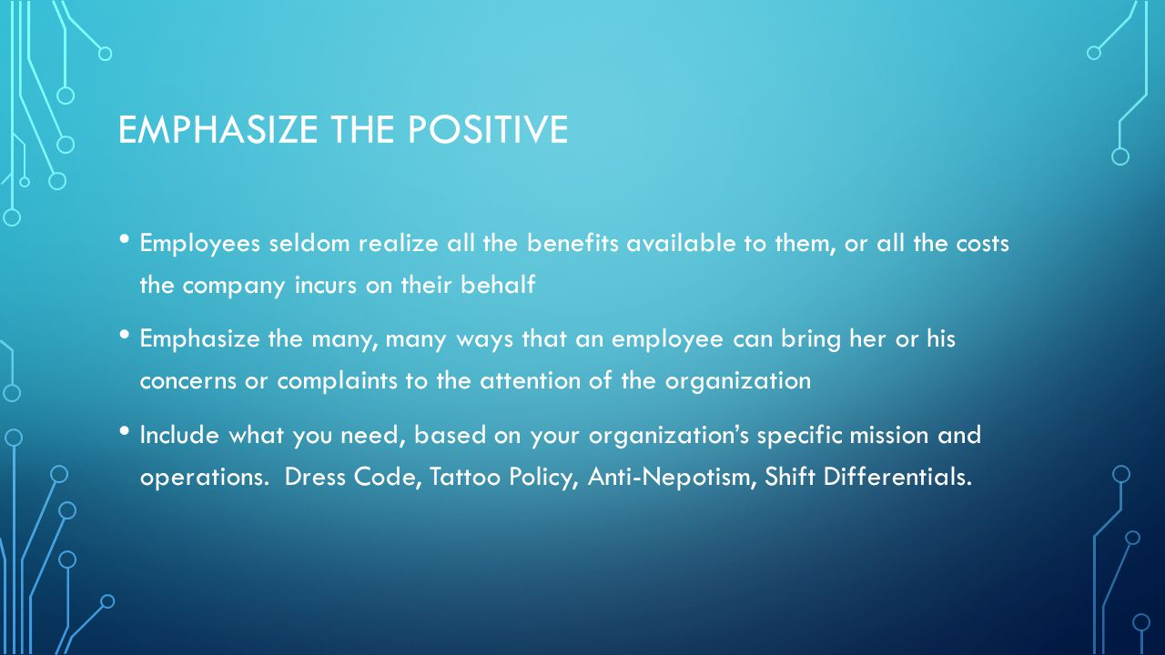 EMPHASIZE THE POSITIVE Employees seldom realize all the benefits available to them, or all the costs the company incurs on their behalf Emphasize the many, many ways that an employee can bring her or his concerns or complaints to the attention of the organization Include what you need, based on your organization's specific mission and operations.