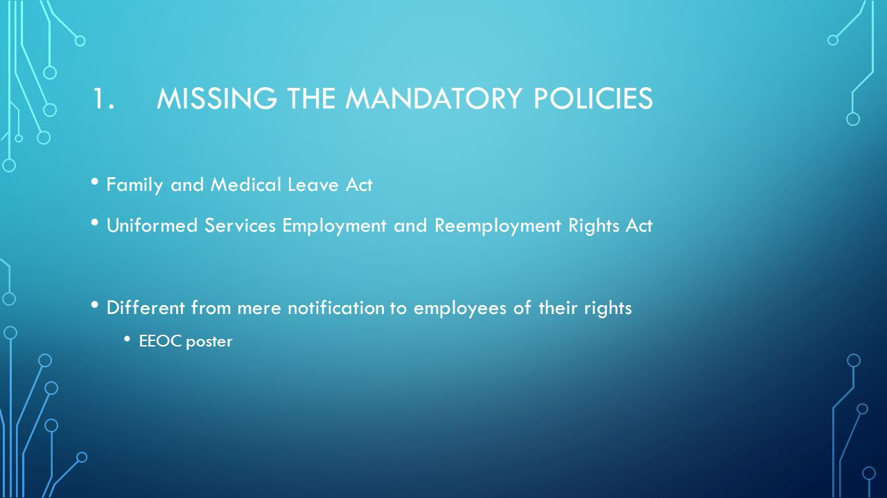 1.MISSING THE MANDATORY POLICIES Family and Medical Leave Act Uniformed Services Employment and Reemployment Rights Act Different from mere notification to employees of their rights EEOC poster
