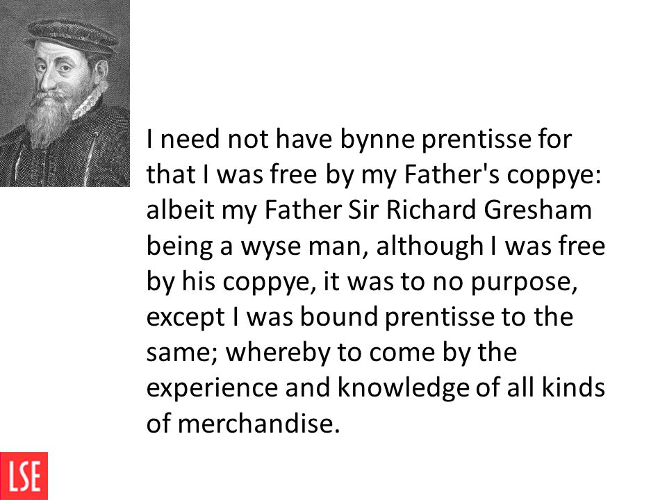 I need not have bynne prentisse for that I was free by my Father's coppye: albeit my Father Sir Richard Gresham being a wyse man, although I was free