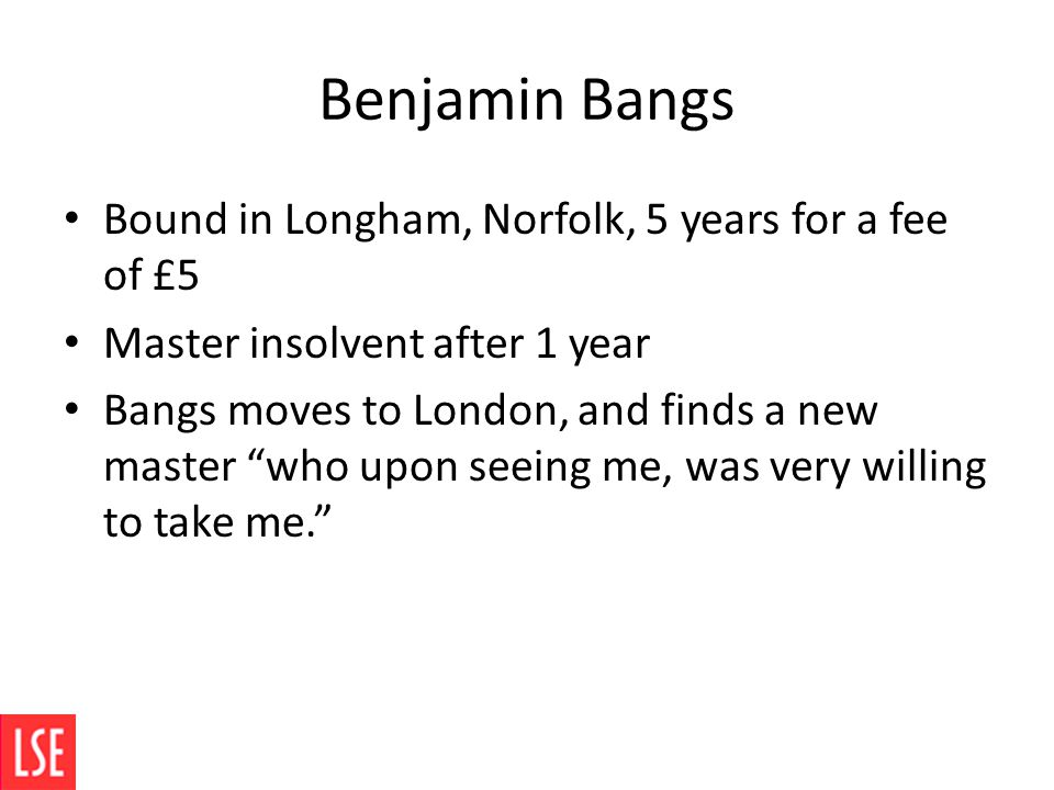 Benjamin Bangs Bound in Longham, Norfolk, 5 years for a fee of £5 Master insolvent after 1 year Bangs moves to London, and finds a new master who upon seeing me, was very willing to take me.