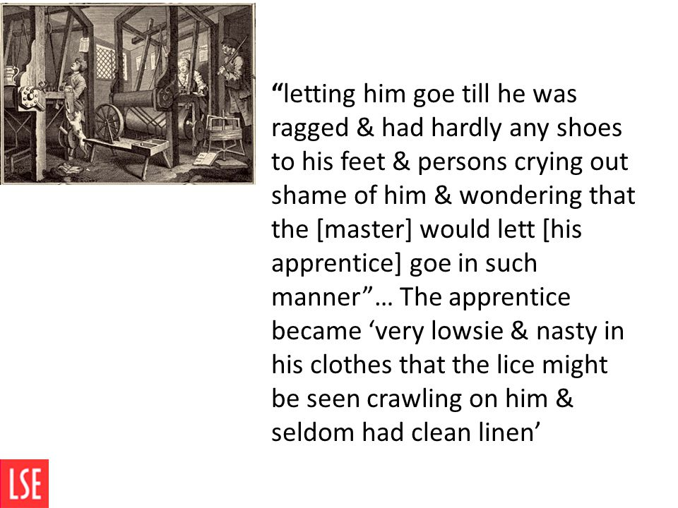 letting him goe till he was ragged & had hardly any shoes to his feet & persons crying out shame of him & wondering that the [master] would lett [his apprentice] goe in such manner … The apprentice became 'very lowsie & nasty in his clothes that the lice might be seen crawling on him & seldom had clean linen'