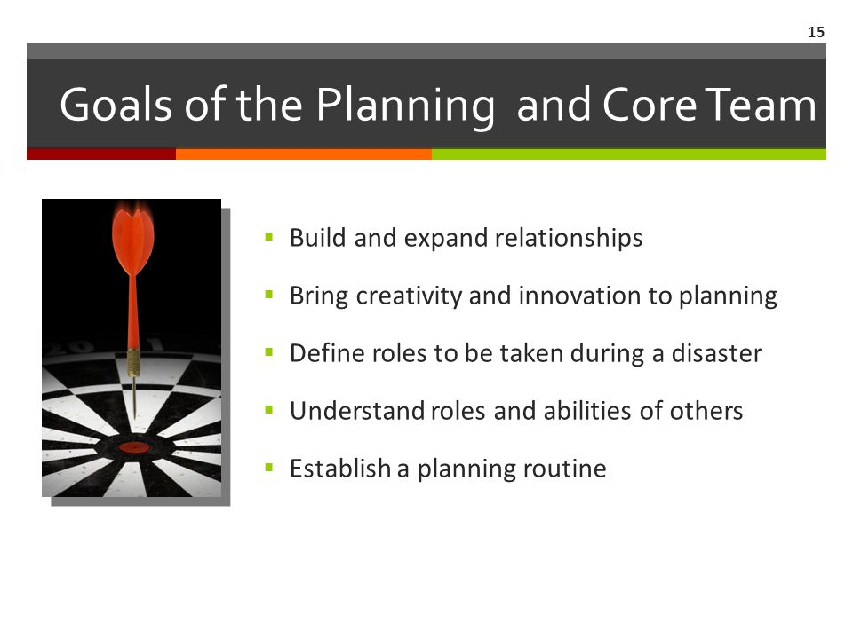 Goals of the Planning and Core Team  Build and expand relationships  Bring creativity and innovation to planning  Define roles to be taken during a disaster  Understand roles and abilities of others  Establish a planning routine 15