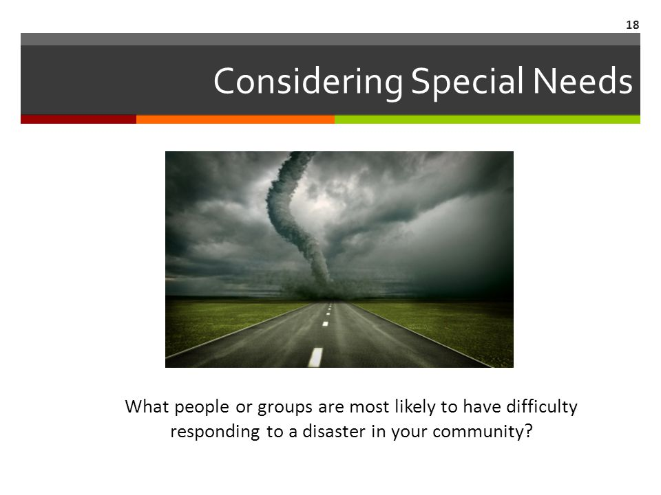 Considering Special Needs What people or groups are most likely to have difficulty responding to a disaster in your community.