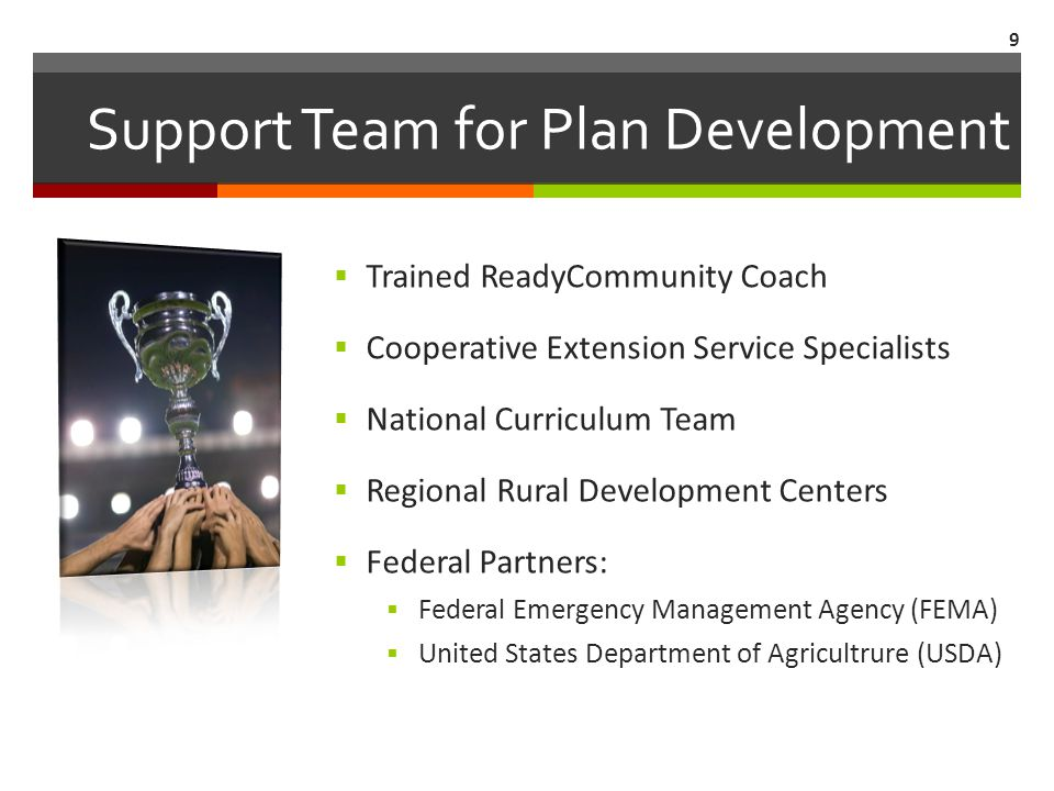 Support Team for Plan Development  Trained ReadyCommunity Coach  Cooperative Extension Service Specialists  National Curriculum Team  Regional Rural Development Centers  Federal Partners:  Federal Emergency Management Agency (FEMA)  United States Department of Agricultrure (USDA) 9