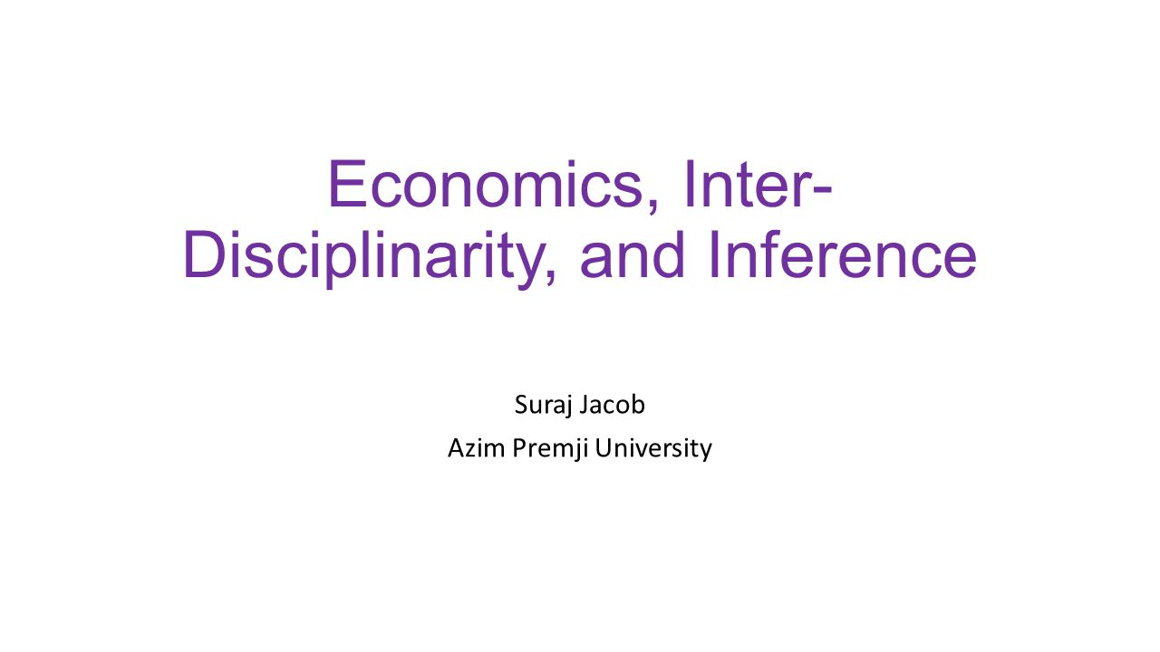 Economics, Inter- Disciplinarity, and Inference Suraj Jacob Azim Premji University