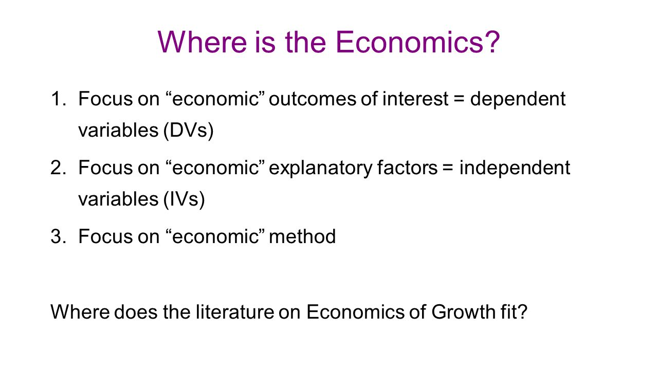 "Where is the Economics? 1.Focus on ""economic"" outcomes of interest = dependent variables (DVs) 2.Focus on ""economic"" explanatory factors = independent"