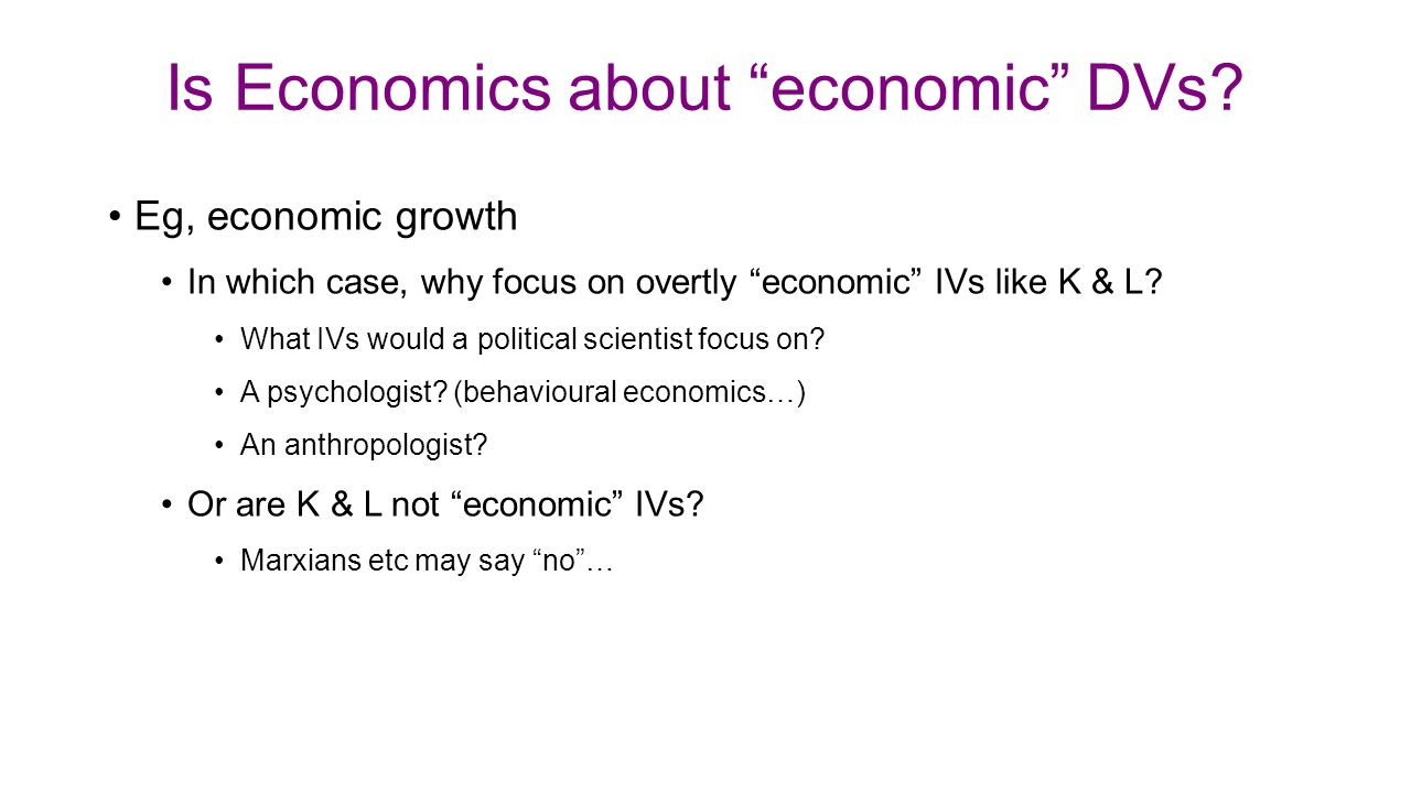 """Is Economics about """"economic"""" DVs? Eg, economic growth In which case, why focus on overtly """"economic"""" IVs like K & L? What IVs would a political scien"""