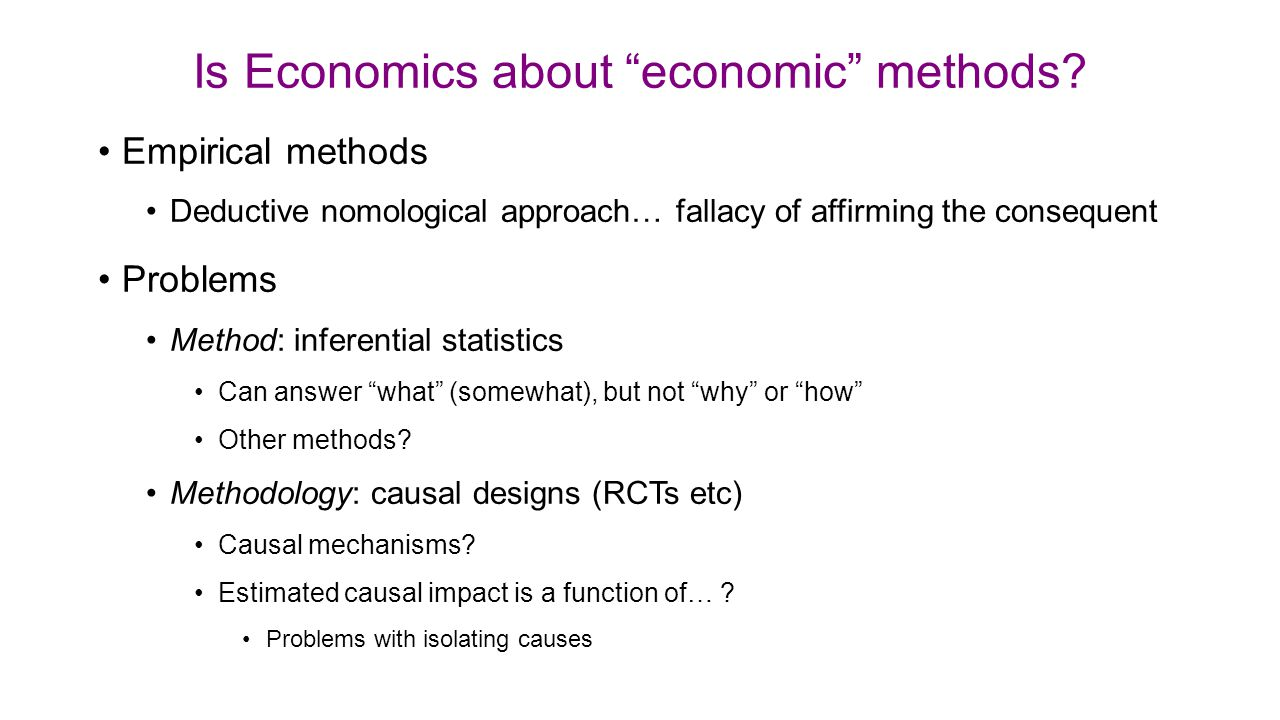 """Is Economics about """"economic"""" methods? Empirical methods Deductive nomological approach… fallacy of affirming the consequent Problems Method: inferent"""