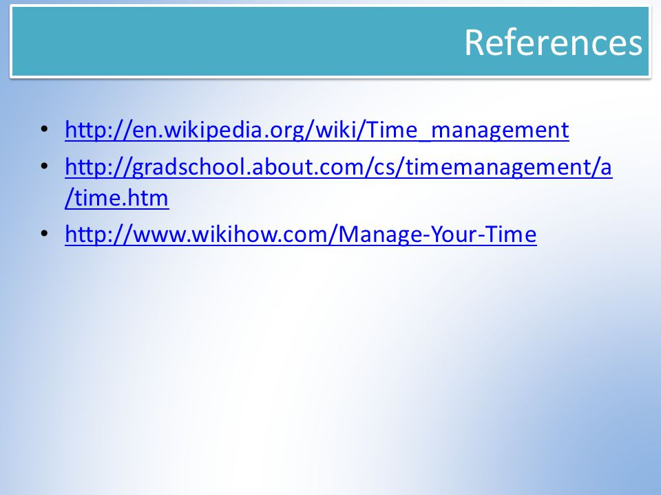 References http://en.wikipedia.org/wiki/Time_management http://gradschool.about.com/cs/timemanagement/a /time.htm http://gradschool.about.com/cs/timem