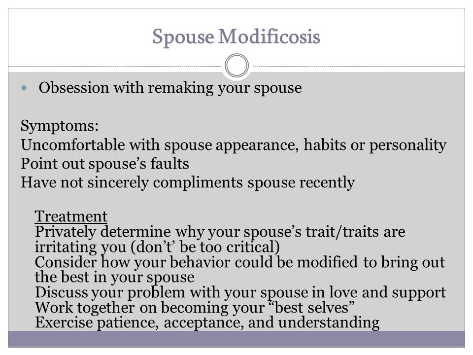 Spouse Modificosis Obsession with remaking your spouse Symptoms: Uncomfortable with spouse appearance, habits or personality Point out spouse's faults Have not sincerely compliments spouse recently Treatment Privately determine why your spouse's trait/traits are irritating you (don't' be too critical) Consider how your behavior could be modified to bring out the best in your spouse Discuss your problem with your spouse in love and support Work together on becoming your best selves Exercise patience, acceptance, and understanding