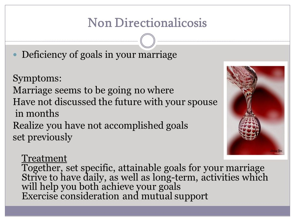Non Directionalicosis Deficiency of goals in your marriage Symptoms: Marriage seems to be going no where Have not discussed the future with your spouse in months Realize you have not accomplished goals set previously Treatment Together, set specific, attainable goals for your marriage Strive to have daily, as well as long-term, activities which will help you both achieve your goals Exercise consideration and mutual support