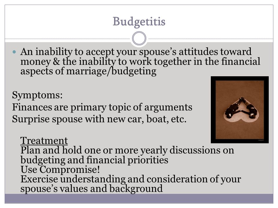 Budgetitis An inability to accept your spouse's attitudes toward money & the inability to work together in the financial aspects of marriage/budgeting Symptoms: Finances are primary topic of arguments Surprise spouse with new car, boat, etc.