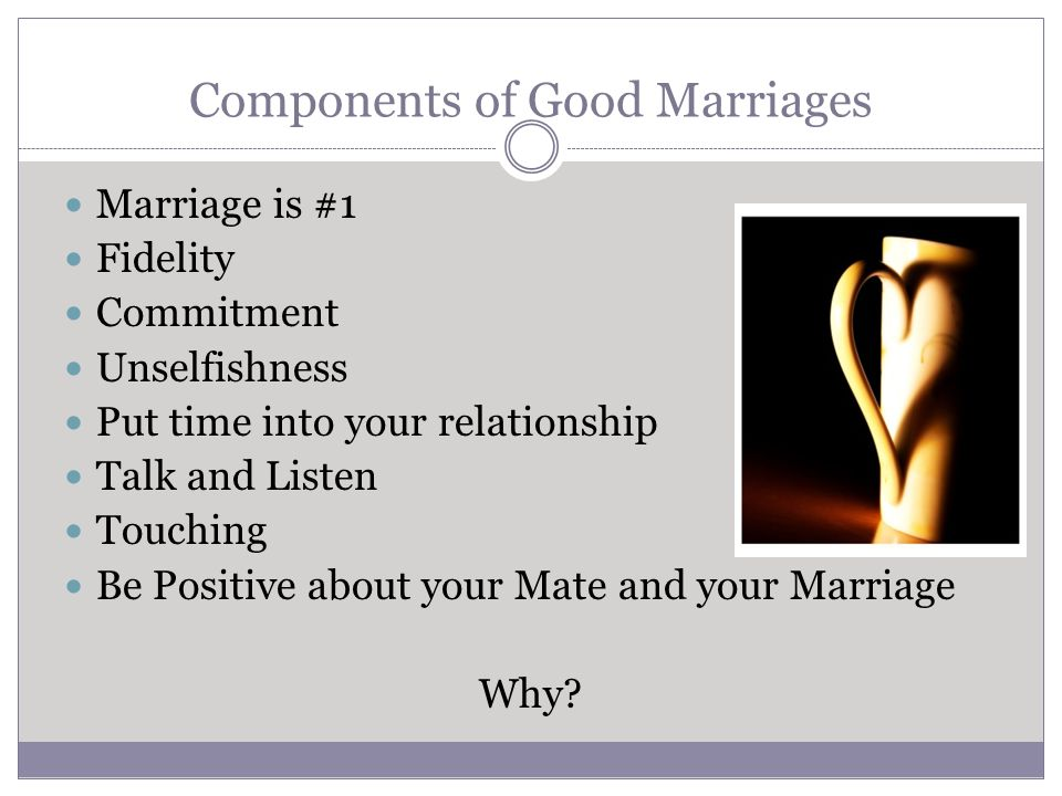 Components of Good Marriages Marriage is #1 Fidelity Commitment Unselfishness Put time into your relationship Talk and Listen Touching Be Positive about your Mate and your Marriage Why