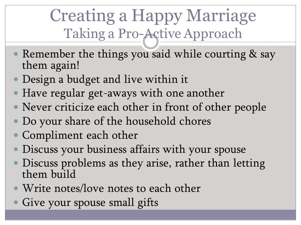 Creating a Happy Marriage Taking a Pro-Active Approach Remember the things you said while courting & say them again.