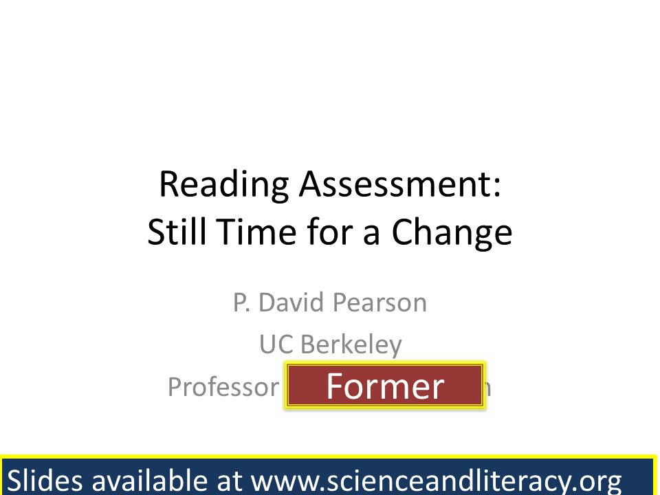 Reading Assessment: Still Time for a Change P. David Pearson UC Berkeley Professor and Former Dean Former Former Slides available at www.scienceandlit