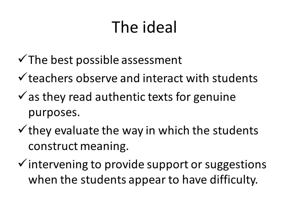 The ideal The best possible assessment teachers observe and interact with students as they read authentic texts for genuine purposes. they evaluate th