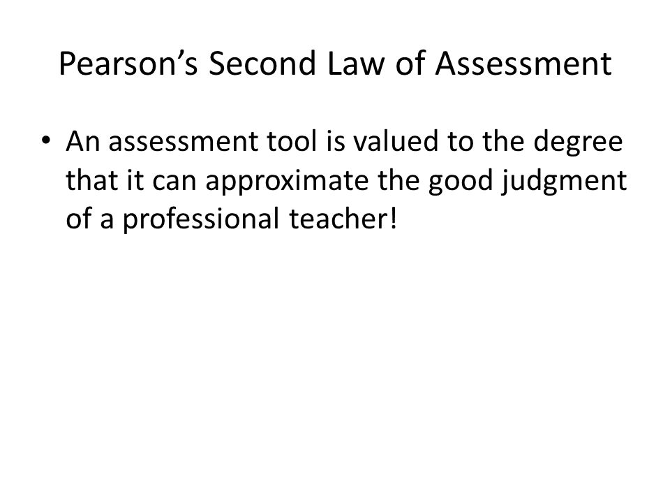 Pearson's Second Law of Assessment An assessment tool is valued to the degree that it can approximate the good judgment of a professional teacher!