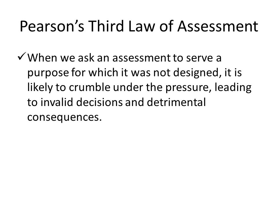 Pearson's Third Law of Assessment When we ask an assessment to serve a purpose for which it was not designed, it is likely to crumble under the pressu